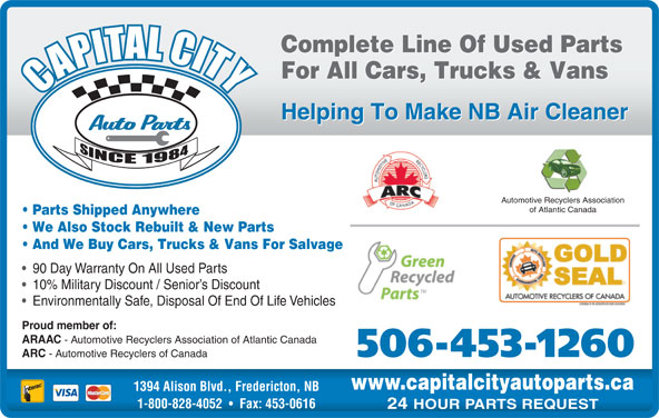 Capital City Auto Parts (506-453-1260) - Display Ad - 24 HOUR PARTS REQUEST Complete Line Of Used Parts For All Cars, Trucks & Vans Helping To Make NB Air Cleaner Automotive Recyclers Association of Atlantic Canada Parts Shipped Anywhere We Also Stock Rebuilt & New Parts And We Buy Cars, Trucks & Vans For Salvage 90 Day Warranty On All Used Parts 10% Military Discount / Senior s Discount Environmentally Safe, Disposal Of End Of Life Vehicles Proud member of: ARAAC - Automotive Recyclers Association of Atlantic Canada 506-453-1260 ARC - Automotive Recyclers of Canada www.capitalcityautoparts.ca 1394 Alison Blvd., Fredericton, NB 1-800-828-4052 Fax: 453-0616