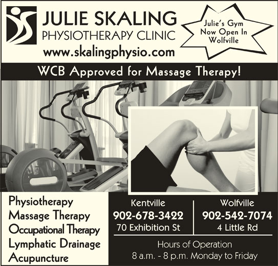 Julie Skaling Physiotherapy Clinic Inc (902-678-3422) - Display Ad - JULIE SKALING Julie s Gym Now Open In PHYSIOTHERAPY CLINICPHS Wolfville www.skalingphysio.comwwwskalingphysiocom WCB Approved for Massage Therapy! Physiotherapy Kentville Wolfville 902-678-3422 902-542-7074 Massage Therapy 70 Exhibition St www.skalingphysio.comwwwskalingphysiocom WCB Approved for Massage Therapy! Physiotherapy Kentville Wolfville 902-678-3422 902-542-7074 Massage Therapy 70 Exhibition St 4 Little Rd Occupational Therapy Hours of Operation Lymphatic Drainage 8 a.m. - 8 p.m. Monday to Friday Acupuncture JULIE SKALING Julie s Gym Now Open In PHYSIOTHERAPY CLINICPHS Wolfville 4 Little Rd Occupational Therapy Hours of Operation Lymphatic Drainage 8 a.m. - 8 p.m. Monday to Friday Acupuncture