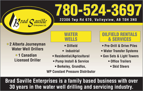 Brad Saville Enterprises Ltd (780-524-3697) - Display Ad - 780-524-3697 22306 Twp Rd 670, Valleyview, AB T0H 3N0 WATER OILFIELD RENTALS WELLS & SERVICES 2 Alberta Journeyman Oilfield Pre-Drill & Drive Piles Water Well Drillers Industrial Water Transfer Systems 1 Canadian Residential/Agricultural Gen Sets & Light Towers Licensed Driller Pump Install & Service Office Trailers Berkeley, Grundfos, Skid Steers WP Constant Pressure Distributor Brad Saville Enterprises is a family based business with over 30 years in the water well drilling and servicing industry. Residential/Agricultural Gen Sets & Light Towers Licensed Driller Pump Install & Service Office Trailers Berkeley, Grundfos, Skid Steers WP Constant Pressure Distributor Brad Saville Enterprises is a family based business with over 30 years in the water well drilling and servicing industry. 780-524-3697 22306 Twp Rd 670, Valleyview, AB T0H 3N0 WATER OILFIELD RENTALS WELLS & SERVICES 2 Alberta Journeyman Oilfield Pre-Drill & Drive Piles Water Well Drillers Industrial Water Transfer Systems 1 Canadian