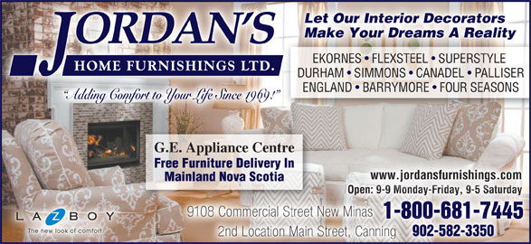 Jordan's Home Furnishings Ltd (902-681-7445) - Display Ad - Open: 9-9 Monday-Friday, 9-5 SaturdayOpen: 9-9 Monday-Friday, 9-5 Saturday 9108 Commercial Street New Minas8 Commercial Street New Minas 1-800-681-74451-800-681-7445 902-582-3350 2nd Location Main Street, Canning Let Our Interior Decorators Make Your Dreams A Reality EKORNES   FLEXSTEEL   SUPERSTYLE EKORNES  FLEXSTEEL  SUPERSTYLE DURHAM   SIMMONS   CANADEL   PALLISER ENGLAND   BARRYMORE   FOUR SEASONS Adding Comfort to Your Life Since 1969! G.E. Appliance Centre Free Furniture Delivery In www.jordansfurnishings.com Mainland Nova Scotia Open: 9-9 Monday-Friday, 9-5 SaturdayOpen: 9-9 Monday-Friday, 9-5 Saturday 9108 Commercial Street New Minas8 Commercial Street New Minas 1-800-681-74451-800-681-7445 902-582-3350 2nd Location Main Street, Canning Let Our Interior Decorators Make Your Dreams A Reality EKORNES   FLEXSTEEL   SUPERSTYLE EKORNES  FLEXSTEEL  SUPERSTYLE DURHAM   SIMMONS   CANADEL   PALLISER ENGLAND   BARRYMORE   FOUR SEASONS Adding Comfort to Your Life Since 1969! G.E. Appliance Centre Free Furniture Delivery In www.jordansfurnishings.com Mainland Nova Scotia Open: 9-9 Monday-Friday, 9-5 SaturdayOpen: 9-9 Monday-Friday, 9-5 Saturday 9108 Commercial Street New Minas8 Commercial Street New Minas 1-800-681-74451-800-681-7445 902-582-3350 2nd Location Main Street, Canning Let Our Interior Decorators Make Your Dreams A Reality EKORNES   FLEXSTEEL   SUPERSTYLE EKORNES  FLEXSTEEL  SUPERSTYLE DURHAM   SIMMONS   CANADEL   PALLISER ENGLAND   BARRYMORE   FOUR SEASONS Adding Comfort to Your Life Since 1969! G.E. Appliance Centre Free Furniture Delivery In www.jordansfurnishings.com Mainland Nova Scotia Open: 9-9 Monday-Friday, 9-5 SaturdayOpen: 9-9 Monday-Friday, 9-5 Saturday 9108 Commercial Street New Minas8 Commercial Street New Minas 1-800-681-74451-800-681-7445 902-582-3350 2nd Location Main Street, Canning Let Our Interior Decorators Make Your Dreams A Reality EKORNES   FLEXSTEEL   SUPERSTYLE EKORNES  FLEXSTEEL  SUPERSTYLE DURHAM   SIMMONS   CANADEL   PALLISER ENGLAND   BARRYMORE   FOUR SEASONS Adding Comfort to Your Life Since 1969! G.E. Appliance Centre Free Furniture Delivery In www.jordansfurnishings.com Mainland Nova Scotia