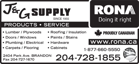 Rona (204-728-1855) - Display Ad - SINCE 1955 PRODUCTS   SERVICE Lumber / Plywoods Roofing / Insulation PROUDLY CANADIAN Doors / Windows Paints / Stains www.rona.ca Plumbing / Electrical Hardware Carpets / Flooring Cabinets 1-877-660-5550 2404 Park Ave. BRANDON 204-728-1855 Fax 204-727-1670