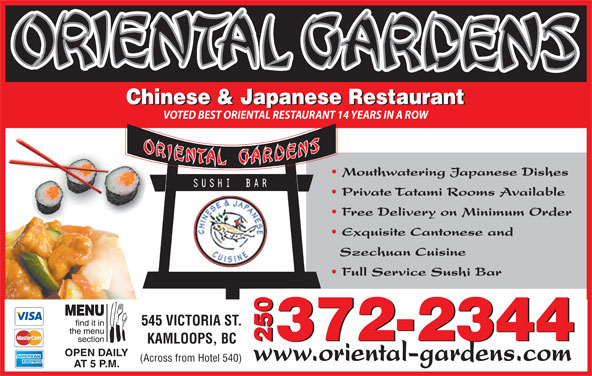 Oriental Gardens Restaurant Ltd (250-372-2344) - Display Ad - 372-2344 2372-23440 KAMLOOPS, BC OPEN DAILY www.oriental-gardens.com (Across from Hotel 540) AT 5 P.M. Chinese & Japanese Restaurant VOTED BEST ORIENTAL RESTAURANT 14 YEARS IN A ROW Mouthwatering Japanese Dishes Private Tatami Rooms Available Szechuan Cuisine Full Service Sushi Bar Exquisite Cantonese and 545 VICTORIA ST. Free Delivery on Minimum Order