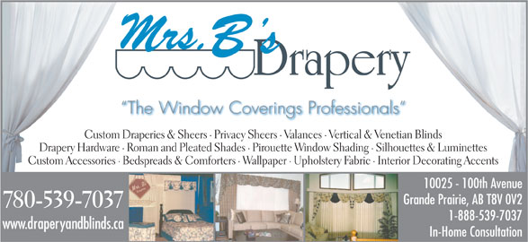 Mrs B's Drapery (780-539-7037) - Display Ad - The Window Coverings Professionals Custom Draperies & Sheers · Privacy Sheers · Valances · Vertical & Venetian Blinds Drapery Hardware · Roman and Pleated Shades · Pirouette Window Shading · Silhouettes & Luminettes Custom Accessories · Bedspreads & Comforters · Wallpaper · Upholstery Fabric · Interior Decorating Accents 10025 - 100th Avenue Grande Prairie, AB T8V 0V2 780-539-7037 1-888-539-7037 www.draperyandblinds.ca In-Home Consultation