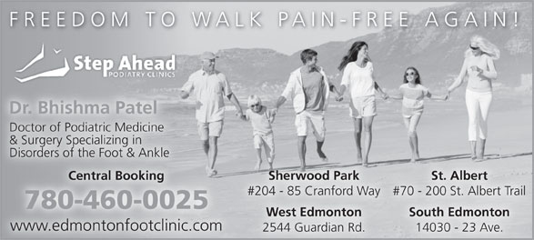 Step Ahead Podiatry Clinic (780-460-0025) - Display Ad - FREEDOM TO WALK PAIN-FREE AGAIN! Dr. Bhishma Patel Doctor of Podiatric Medicine & Surgery Specializing in Disorders of the Foot & Ankle Sherwood Park St. Albert Central Booking #204 - 85 Cranford Way #70 - 200 St. Albert Trail 780-460-0025 South Edmonton West Edmonton FREEDOM TO WALK PAIN-FREE AGAIN! Dr. Bhishma Patel Doctor of Podiatric Medicine & Surgery Specializing in Disorders of the Foot & Ankle Sherwood Park St. Albert Central Booking #204 - 85 Cranford Way #70 - 200 St. Albert Trail 780-460-0025 South Edmonton West Edmonton www.edmontonfootclinic.com 14030 - 23 Ave. 2544 Guardian Rd. www.edmontonfootclinic.com 14030 - 23 Ave. 2544 Guardian Rd.