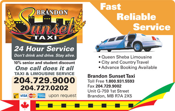Brandon Sunset Taxi (204-729-9000) - Display Ad - Reliable Service          Servic Service Fast 10% senior and student discount City and Country Travel 24 Hour Service One call does it all Brandon Sunset Taxi Toll Free 1.800.931.5593 204.729.9000 Fax 204.729.9002 204.729.9000 204.727.0202 Unit G-759 1st Street 204.727.0202 upon request Brandon, MB R7A 2X5 TAXI & LIMOUSINE SERVICE Advance Booking Available Don't drink and drive. Stay alive. Queen Sheba LimousineQu ShebLi in Don't drink and drive. Stay alive. City and Country Travel 10% senior and student discount upon request Advance Booking Available One call does it all