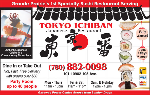 Tokyo Ichiban Japanese Restaurant (780-882-0098) - Annonce illustrée======= - Grande Prairie's 1st Specialty Sushi Restaurant Serving TOKYO ICHIBAN Japanese       Restaurant Authentic Japanese Cuisine in a Contemporary Atmosphere Dine In or Take Out (780) 882-0098 Hot, Fast, Free Delivery Gateway Power Centre Across from London DrugsGateway Power Centre Across from s London Drug 101-10902 105 Ave. with orders over $80 Party Room Mon - Thurs Fri & Sat Sun. & Holiday 11am - 10pm 11am - 11pm 12pm - 10pm up to 40 people Gateway Power Centre Across from London DrugsGate Po Cent fr doDr