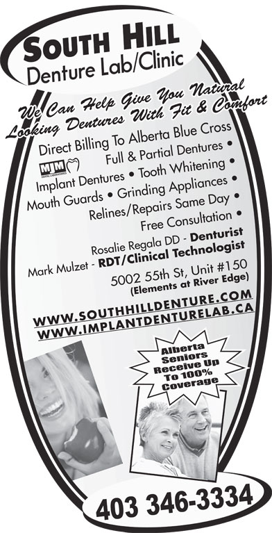 South Hill Denture Lab & Clinic (403-346-3334) - Annonce illustrée======= - We Can Help Give You Natural Looking Dentures With Fit & Comfort Direct Billing To Alberta Blue Cross Full & Partial Dentures Implant Dentures   Tooth Whitening Mouth Guards   Grinding Appliances  Relines/Repairs Same Day Free Consultation  Rosalie Regala DD - Denturist Mark Mulzet - RDT/Clinical Technologist 5002 55th St, Unit #150 (Elements at River Edge)WWW.SOUTHHILLDENTURE.COM WWW.IMPLANTDENTURELAB.CA