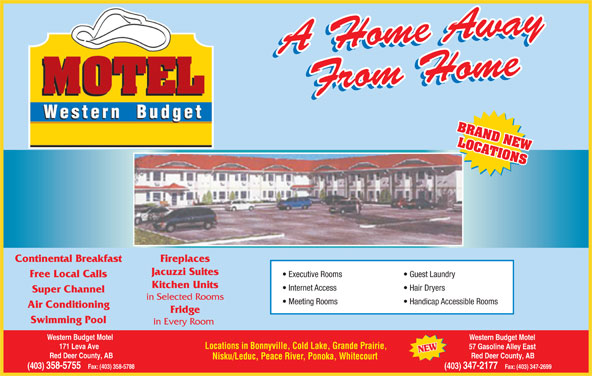 Western Budget Motel 1 (403-358-5755) - Annonce illustrée======= - Fridge Swimming Pool in Every Room Western Budget Motel Locations in Bonnyville, Cold Lake, Grande Prairie, 171 Leva Ave 57 Gasoline Alley East Red Deer County, AB Nisku/Leduc, Peace River, Ponoka, Whitecourt (403) 358-5755   Fax: (403) 358-5788 (403) 347-2177   Fax: (403) 347-2699 BRAND NEW LOCATIONS Continental Breakfast Fireplaces Jacuzzi Suites Executive Rooms Guest Laundry Free Local Calls Kitchen Units Internet Access Hair Dryers Super Channel in Selected Rooms Meeting Rooms Handicap Accessible Rooms Air Conditioning