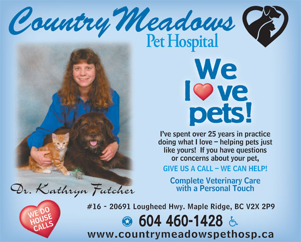 Country Meadows Pet Hospital (604-460-1428) - Display Ad - l   ve We pets! I ve spent over 25 years in practice ve spent over 25 years in practi doing what I love - helping pets justinwhat I l helpin ts j like yours!  If you have questions or concerns about your pet, GIVE US A CALL - WE CAN HELP! Complete Veterinary Care with a Personal Touch #16 - 20691 Lougheed Hwy. Maple Ridge, BC V2X 2P9 WE DO HOUSE 604 460-1428 CALLS www.countrymeadowspethosp.ca