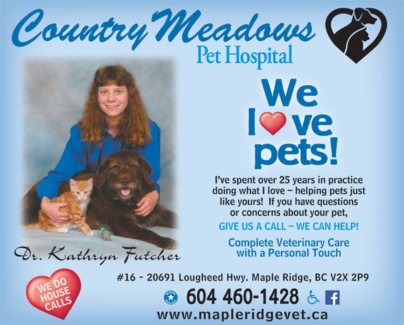Country Meadows Pet Hospital (604-460-1428) - Display Ad - We We l   ve pets! I ve spent over 25 years in practice ve spent over 25 years in practi doing what I love - helping pets justinwhat I l helpin ts j like yours!  If you have questions or concerns about your pet, GIVE US A CALL - WE CAN HELP! Complete Veterinary Care with a Personal Touch #16 - 20691 Lougheed Hwy. Maple Ridge, BC V2X 2P9 WE DO HOUSE 604 460-1428 CALLS www.mapleridgevet.ca l   ve pets! I ve spent over 25 years in practice ve spent over 25 years in practi doing what I love - helping pets justinwhat I l helpin ts j like yours!  If you have questions or concerns about your pet, GIVE US A CALL - WE CAN HELP! Complete Veterinary Care with a Personal Touch #16 - 20691 Lougheed Hwy. Maple Ridge, BC V2X 2P9 WE DO HOUSE 604 460-1428 CALLS www.mapleridgevet.ca