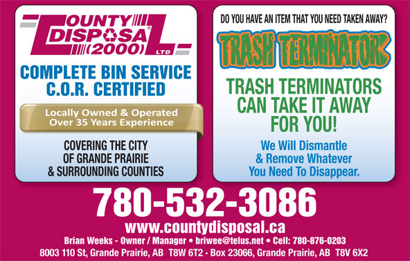 County Disposal (2000) Ltd (780-532-3086) - Display Ad - DO YOU HAVE AN ITEM THAT YOU NEED TAKEN AWAY? OUNTY DISP   SA LTD 2000 COMPLETE BIN SERVICE TRASH TERMINATORS C.O.R. CERTIFIED CAN TAKE IT AWAY FOR YOU! COVERING THE CITY We Will Dismantle OF GRANDE PRAIRIE & Remove Whatever & SURROUNDING COUNTIES You Need To Disappear. 780-532-3086 www.countydisposal.ca 8003 110 St, Grande Prairie, AB  T8W 6T2 · Box 23066, Grande Prairie, AB  T8V 6X2