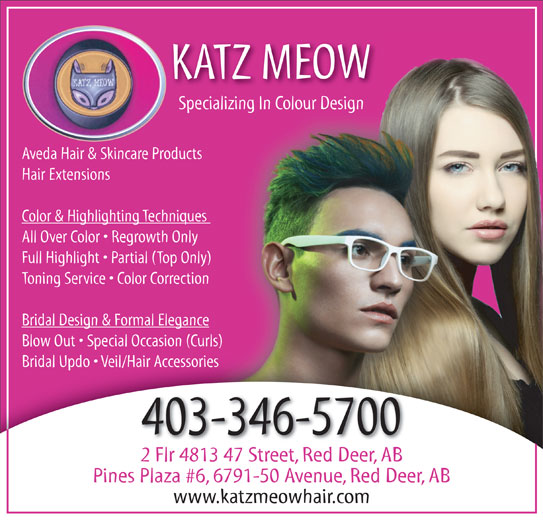 The Katz Meow Hair (403-346-5700) - Display Ad - Specializing In Colour DesignSpecializing In Colour Design Aveda Hair & Skincare Productsts Hair Extensions Color & Highlighting Techniques ues All Over Color   Regrowth Only Full Highlight   Partial (Top Only) ly) Toning Service   Color Correctionion Bridal Design & Formal Elegancence Blow Out   Special Occasion (Curls)urls) Bridal Updo   Veil/Hair AccessoriesBridal Updo   Veil/Hair Accessories 403-346-5700 2 Flr 4813 47 Street, Red Deer, AB Pines Plaza #6, 6791-50 Avenue, Red Deer, AB www.katzmeowhair.com KATZ MEOW