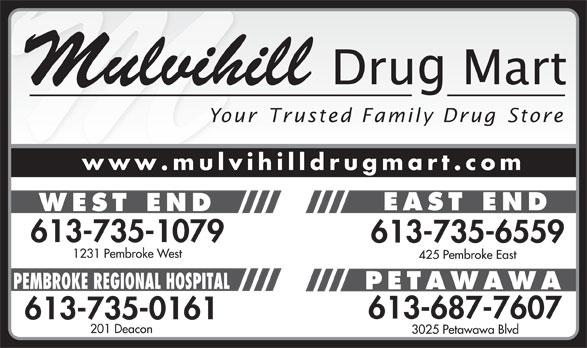 Mulvihill Drug Mart - West End (613-735-1079) - Annonce illustrée======= - Mulvihill Your Trusted Family Drug Store www.mulvihilldrugmart.com EAST END WEST END 613-735-1079 613-735-6559 1231 Pembroke West 425 Pembroke East PEMBROKE REGIONAL HOSPITAL PETAWAWA 613-687-7607 613-735-0161 201 Deacon 3025 Petawawa Blvd