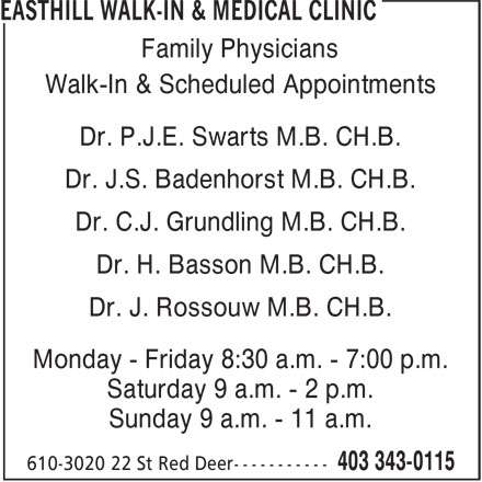 Easthill Walk-In & Medical Clinic (403-343-0115) - Display Ad - Family Physicians Walk-In & Scheduled Appointments Dr. P.J.E. Swarts M.B. CH.B. Dr. J.S. Badenhorst M.B. CH.B. Dr. C.J. Grundling M.B. CH.B. Dr. H. Basson M.B. CH.B. Dr. J. Rossouw M.B. CH.B. Monday - Friday 8:30 a.m. - 7:00 p.m. Saturday 9 a.m. - 2 p.m. Sunday 9 a.m. - 11 a.m.