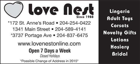Love Nest (204-254-0422) - Display Ad - Lingerie Since 1988 Adult Toys *172 St. Anne s Road   204-254-0422 Corsets 1341 Main Street   204-589-4141 Novelty Gifts *3737 Portage Ave   204-837-6475 Lotions www.lovenestonline.com Hosiery Open 7 Days a Week Bridal Closed Holidays *Possible Change of Address in 2015* Lingerie Since 1988 Adult Toys *172 St. Anne s Road   204-254-0422 Corsets 1341 Main Street   204-589-4141 Novelty Gifts *3737 Portage Ave   204-837-6475 Lotions www.lovenestonline.com Hosiery Open 7 Days a Week Bridal Closed Holidays *Possible Change of Address in 2015*