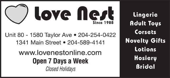 Love Nest (204-254-0422) - Display Ad - Lingerie Since 1988 Adult Toys Corsets Unit 80 - 1580 Taylor Ave   204-254-0422 Novelty Gifts 1341 Main Street   204-589-4141 Lotions www.lovenestonline.com Hosiery Open 7 Days a Week Bridal Closed Holidays Since 1988 Adult Toys Corsets Unit 80 - 1580 Taylor Ave   204-254-0422 Novelty Gifts 1341 Main Street   204-589-4141 Lotions www.lovenestonline.com Hosiery Open 7 Days a Week Bridal Closed Holidays Lingerie