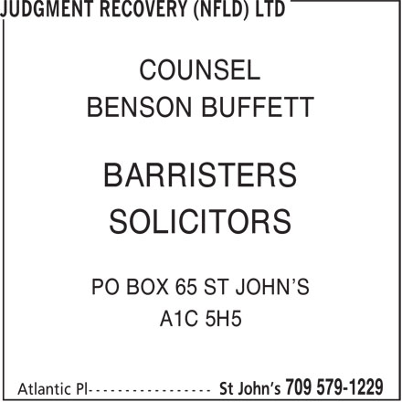 Judgment Recovery (Nfld) Ltd (709-579-1229) - Annonce illustrée======= - COUNSEL BARRISTERS BENSON BUFFETT COUNSEL SOLICITORS BENSON BUFFETT BARRISTERS SOLICITORS PO BOX 65 ST JOHN'S A1C 5H5 PO BOX 65 ST JOHN'S A1C 5H5