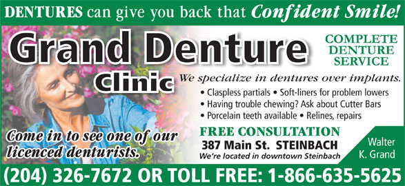 Grand Denture Clinic (204-326-7672) - Display Ad - We specialize in dentures over implants.pecialize in dentures We s Clinic Claspless partials   Soft-liners for problem lowers Having trouble chewing? Ask about Cutter Bars Porcelain teeth available   Relines, repairs Walter 387 Main St.  STEINBACH K. Grand We re located in downtown Steinbach (204) 326-7672 OR TOLL FREE: 1-866-635-5625 Grand Denture
