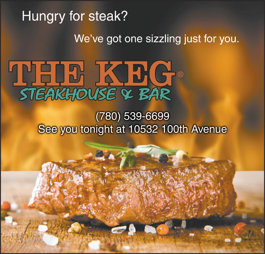 The Keg Steakhouse & Bar (780-539-6699) - Display Ad - Hungry for steak? We ve got one sizzling just for you. (780) 539-6699(780) 539-66 See you tonight at 10532 100th AvenueSee you tonight at 10532 100th Avenue See you tonight at 10532 100th AvenueSee you tonight at 10532 100th Avenue Hungry for steak? We ve got one sizzling just for you. (780) 539-6699(780) 539-66