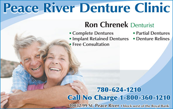 Peace River Denture Clinic (780-624-1210) - Display Ad - Peace River Denture Clinic Ron Chrenek Denturist Complete Dentures Partial Dentures Implant Retained Dentures Denture Relines Free Consultation 780-624-12104-780-621210 Call No Charge 1-800-360-1210Call No Charge 1-800-360-1210 10032 99 St, Peace River 1 block west of the Royal Bank Peace River Denture Clinic Ron Chrenek Denturist Complete Dentures Partial Dentures Implant Retained Dentures Denture Relines Free Consultation 780-624-12104-780-621210 Call No Charge 1-800-360-1210Call No Charge 1-800-360-1210 10032 99 St, Peace River 1 block west of the Royal Bank