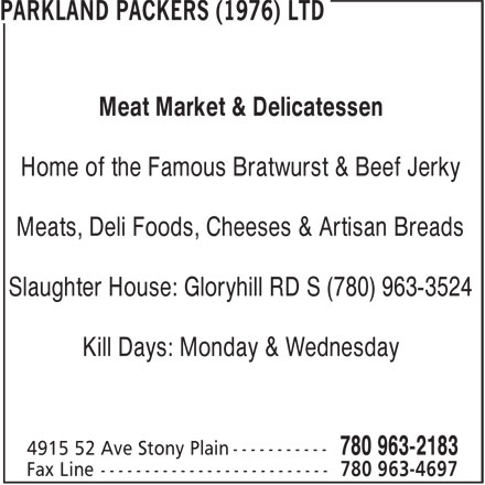 Parkland Packers (1976) Ltd (780-963-2183) - Display Ad - Slaughter House: Gloryhill RD S (780) 963-3524 Kill Days: Monday & Wednesday Meat Market & Delicatessen Home of the Famous Bratwurst & Beef Jerky Meats, Deli Foods, Cheeses & Artisan Breads Slaughter House: Gloryhill RD S (780) 963-3524 Kill Days: Monday & Wednesday Meats, Deli Foods, Cheeses & Artisan Breads Home of the Famous Bratwurst & Beef Jerky Meat Market & Delicatessen