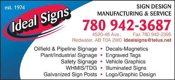 Ideal Signs Ltd (780-942-3687) - Display Ad - SIGN DESIGN est. 1974 MANUFACTURING & SERVICE 780 942-3687 Fax 780 942-23954520-48 Ave., Redwater, AB T0A 2W0 Oilfield & Pipeline Signage Decals-Magnetics Plant/Industrial Signage Engraved Tags Safety Signage Vehicle Graphics WHMIS/TDG Illuminated Signs Galvanized Sign Posts Logo/Graphic Design