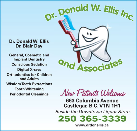 Ellis Donald W Dr (250-365-3339) - Display Ad - Dr. Donald W. Ellis Dr. Blair Day General, Cosmetic and Implant Dentistry Conscious Sedation Digital X-rays Orthodontics for Children and Adults Wisdom Teeth Extractions Tooth Whitening Periodontal Cleanings 663 Columbia Avenue Castlegar, B.C. V1N 1H1 Beside the Downtown Liquor Store 250 365-3339 www.drdonellis.ca