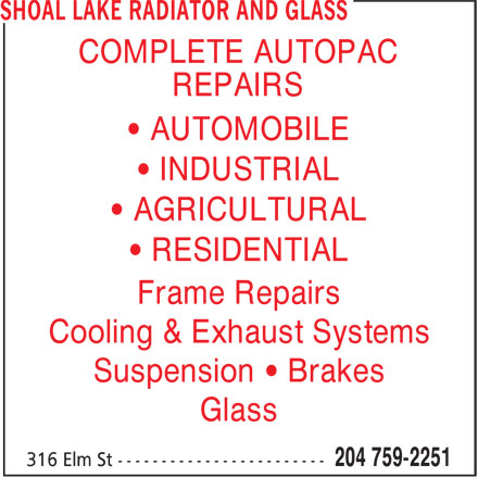 Shoal Lake Radiator And Glass (204-759-2251) - Display Ad - Suspension • Brakes Glass • RESIDENTIAL Frame Repairs Cooling & Exhaust Systems COMPLETE AUTOPAC REPAIRS • AUTOMOBILE • INDUSTRIAL • AGRICULTURAL
