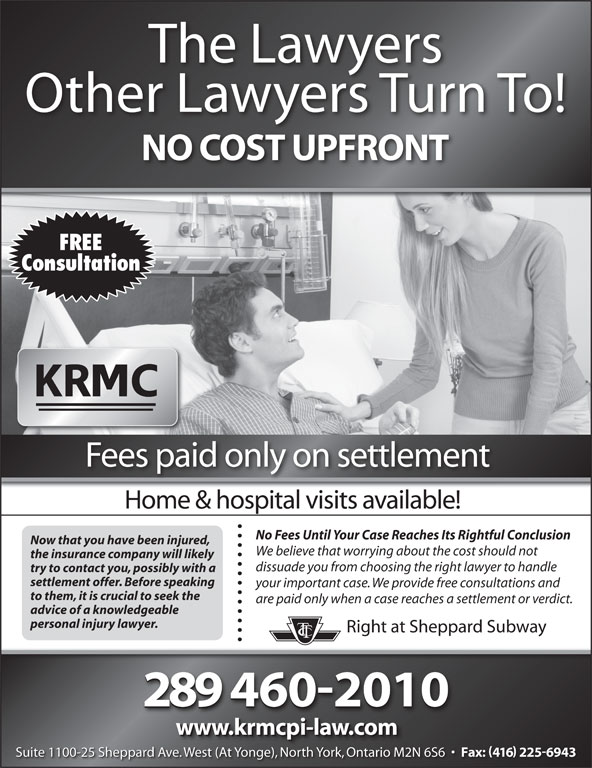 Kronis Rotsztain Margles Cappel LLP (416-225-8750) - Annonce illustrée======= - The Lawyers We believe that worrying about the cost should not the insurance company will likely dissuade you from choosing the right lawyer to handle try to contact you, possibly with a settlement offer. Before speaking your important case. We provide free consultations and to them, it is crucial to seek the are paid only when a case reaches a settlement or verdict. advice of a knowledgeable personal injury lawyer. Right at Sheppard Subway 2894602010 www.krmcpi-law.com Suite 1100-25 Sheppard Ave. West (At Yonge), North York, Ontario M2N 6S6 Fax: 416 2256943 We (At Y ), Nth Yk, O io M2N Suite 1100-25 Sheppard Ave. West (At Yonge), North York, Ontario M2N 6S6 Fax: 416 2256943 veWest (At Yonge), North York, Ontario M2N Other Lawyers Turn To! NO COST UPFRONT FREE Consultation Fees paid only on settlement Home & hospital visits available! No Fees Until Your Case Reaches Its Rightful Conclusion Now that you have been injured,