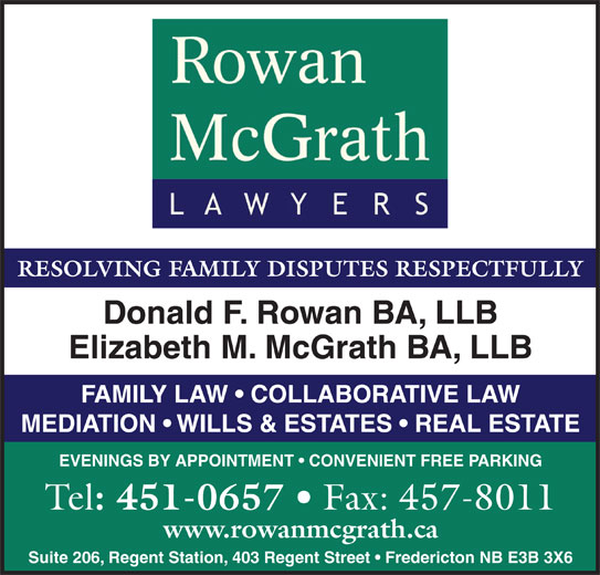 Rowan McGrath Lawyers (506-451-0657) - Annonce illustrée======= - RESOLVING FAMILY DISPUTES RESPECTFULLY Donald F. Rowan BA, LLB Elizabeth M. McGrath BA, LLB FAMILY LAW   COLLABORATIVE LAW MEDIATION   WILLS & ESTATES   REAL ESTATE EVENINGS BY APPOINTMENT   CONVENIENT FREE PARKING Tel : 451-0657 Fax: 457-8011 www.rowanmcgrath.ca Suite 206, Regent Station, 403 Regent Street   Fredericton NB E3B 3X6