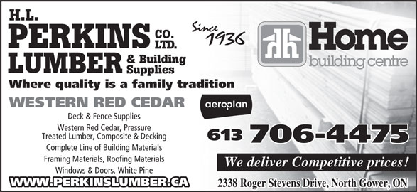 Perkins Home Building Centre - Home Hardware (613-489-3735) - Display Ad - H.L. CO. PERKINS LTD. & Building LUMBER Supplies Where quality is a family tradition Deck & Fence Supplies Western Red Cedar, Pressure Treated Lumber, Composite & Decking 613 706-4475 Complete Line of Building Materials Framing Materials, Roofing Materials We deliver Competitive prices! Windows & Doors, White Pine WWW.PERKINSLUMBER.CA WESTERN RED CEDAR 2338 Roger Stevens Drive, North Gower, ON H.L. CO. PERKINS LTD. & Building LUMBER Supplies Where quality is a family tradition Deck & Fence Supplies Western Red Cedar, Pressure Treated Lumber, Composite & Decking 613 706-4475 Complete Line of Building Materials Framing Materials, Roofing Materials We deliver Competitive prices! Windows & Doors, White Pine WWW.PERKINSLUMBER.CA WESTERN RED CEDAR 2338 Roger Stevens Drive, North Gower, ON