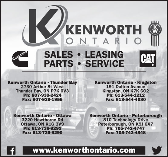 Kenworth Ontario (613-736-9292) - Display Ad - 3220 Hawthorne Rd SALES   LEASING PARTS   SERVICE Kenworth Ontario - Thunder Bay Kenworth Ontario - Kingston 2730 Arthur St West 191 Dalton Avenue Thunder Bay, ON P7K 0V3 Kingston, ON K7K 6C2 Ph: 807-939-2424 Ph: 613-544-1212 Fax: 807-939-1955 Fax: 613-544-4080 Kenworth Ontario - Ottawa Kenworth Ontario - Peterborough 810 Technology Drive Ottawa, ON K1G 3V9 Peterborough, ON K9J 6X7 Ph: 613-736-9292 Ph: 705-742-4747 Fax: 613-736-9290 Fax: 705-742-4848 www.kenworthontario.com PARTS   SERVICE SALES   LEASING Kenworth Ontario - Thunder Bay Kenworth Ontario - Kingston 2730 Arthur St West 191 Dalton Avenue Thunder Bay, ON P7K 0V3 Kingston, ON K7K 6C2 Ph: 807-939-2424 Ph: 613-544-1212 Fax: 807-939-1955 Fax: 613-544-4080 Kenworth Ontario - Ottawa Kenworth Ontario - Peterborough 3220 Hawthorne Rd 810 Technology Drive Ottawa, ON K1G 3V9 Peterborough, ON K9J 6X7 Ph: 613-736-9292 Ph: 705-742-4747 Fax: 613-736-9290 Fax: 705-742-4848 www.kenworthontario.com