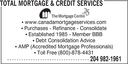 Total Mortgage & Credit Services (204-982-1961) - Annonce illustrée======= - TOTAL MORTGAGE & CREDIT SERVICES www.canadamortgageservices.com Purchases - Refinance - Consolidate Established 1985 - Member BBB Debt Consolidation Advice AMP (Accredited Mortgage Professionals) Toll Free (800)-878-4431 ----------------------------------- 204 982-1961