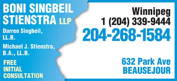 Boni Singbeil Stienstra LLP (204-268-1584) - Display Ad - BONI SINGBEIL Winnipeg STIENSTRA LLP 1 (204) 339-9444 Darren Singbeil, LL.B. 204-268-1584 Michael J. Stienstra, B.A., LL.B. 632 Park Ave FREE INITIAL BEAUSEJOUR CONSULTATION BONI SINGBEIL Winnipeg STIENSTRA LLP 1 (204) 339-9444 Darren Singbeil, LL.B. 204-268-1584 Michael J. Stienstra, B.A., LL.B. 632 Park Ave FREE INITIAL BEAUSEJOUR CONSULTATION