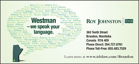 Roy Johnston TDS (204-727-0761) - Display Ad - Boissevain Brandonando Birtle Wawanesa Deloraine Phone Toll-Free: 855.483.7529 Souris Minnedosa Brandonando Melita Rivers Learn more at www.tdslaw.com/Brandon Virden Neepawa Melita Brandon Birtle Waywayseecappo Boissevain Rivers Killarney Waywayseecappo Killarney Shoal Lake Westman Minnedosa Waywayseecappo Wawanesa Carberry Hamiota Glenboro Killarney Minnedosa Wawanesa Brandon Neepawa Shoal Lake -we speak your Shoal Lake Brandon Virden Hamiota Carberry Souris Deloraine Birtle Killarney Rivers Virden Hamiota Rivers Wawanesa Birtle Melita 363 Tenth Street language. Glenboro Rivers WaywayseecappoWawanesa Brandon BrandonWaywayseecappo SourisCarberry Shoal Lake Brandon, Manitoba Wawanesa Boissevain Hamiota Wawanesa Birtle Killarney Waywayseecappo Glenboro Waywayseecappo Brandon Virden Hamiota Deloraine Minnedosa Glenboro Rivers Birtle Boissevain Canada  R7A 4E9 KillarneyKilla Souris Melita Boissevain Killarney Birtle Glenboro Neepawa Shoal LakeShoal Lake Killarney MinnedosaGlenboro Phone Direct: 204.727.0761 Souris WaywayseecappoWysee Hamiota Carberry Hamiota Shoal Lake HamiotaBrandon Minnedosa MelitaWaywayseecappo Waywayseecappo Birtle Killarney Hamiota WawanesaShoal Lake GlenboroMinnedosa DeloraineShoal Lake Boissevain Killarney Hamiota Neepawa Brandon Waywayseecappo Hamiota Shoal Lake Deloraine Neepawa Brandon Wawanesa Glenboro