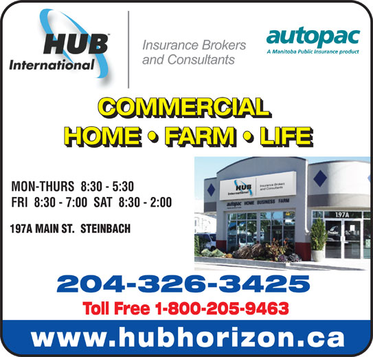 HUB International Insurance Brokers (204-326-3425) - Display Ad - COMMERCIAL COMMERCIAL HOME   FARM   LIFE HOME   FARM   LIFE MON-THURS  8:30 - 5:30 FRI  8:30 - 7:00  SAT  8:30 - 2:00 197A MAIN ST.  STEINBACH 204-326-3425 Toll Free 1-800-205-9463 www.hubhorizon.ca