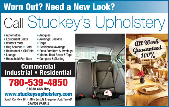 Stuckey's Upholstery (780-539-4850) - Display Ad - Worn Out? Need a New Look? Call Stuckey s Upholstery Automotive Antiques Guaranteed100% Lounge Marine Boat Seats & Tops Household Furniture Campers & Skirting Commercial Industrial   Residential 780-539-4850 61038 668 Hwy www.stuckeysupholstery.com Equipment Seats Awnings: Backlite Winter Fronts Tarps All Work Bug Screens   Hotel Residential Awnings Restaurant   Oil Field  Patio Furniture & Awnings