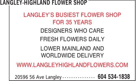 Langley-Highland Flower Shop (604-534-1838) - Annonce illustrée======= - LANGLEY'S BUSIEST FLOWER SHOP FOR 35 YEARS DESIGNERS WHO CARE WWW.LANGLEYHIGHLANDFLOWERS.COM FRESH FLOWERS DAILY LOWER MAINLAND AND WORLDWIDE DELIVERY LANGLEY'S BUSIEST FLOWER SHOP FOR 35 YEARS DESIGNERS WHO CARE FRESH FLOWERS DAILY LOWER MAINLAND AND WORLDWIDE DELIVERY WWW.LANGLEYHIGHLANDFLOWERS.COM