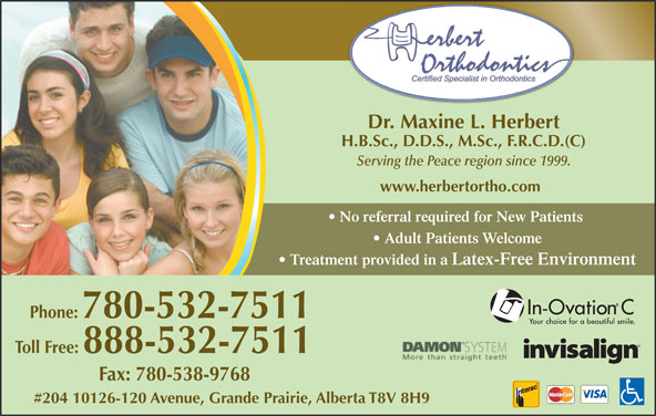 Herbert Orthodontics (780-532-7511) - Display Ad - Dr. Maxine L. Herbert H.B.Sc., D.D.S., M.Sc., F.R.C.D.(C) Serving the Peace region since 1999. www.herbertortho.com No referral required for New Patients Adult Patients Welcome Toll Free: 888-532-7511 Fax: 780-538-9768 #204 10126-120 Avenue, Grande Prairie, Alberta T8V 8H9 Treatment provided in a Latex-Free Environment Phone: 780-532-7511