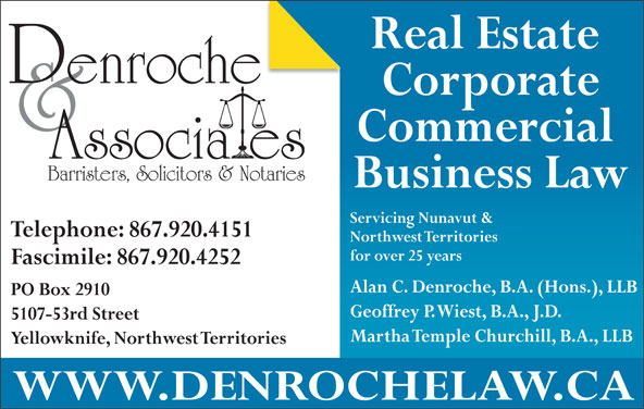 Denroche & Associates (867-920-4151) - Display Ad - Yellowknife, Northwest Territories WWW.DENROCHELAW.CA Real Estate Corporate Commercial Barristers, Solicitors & Notaries Business Law Servicing Nunavut & Telephone: 867.920.4151 Northwest Territories for over 25 years Fascimile: 867.920.4252 Alan C. Denroche, B.A. (Hons.), LLB PO Box 2910 Geoffrey P. Wiest, B.A., J.D. 5107-53rd Street Martha Temple Churchill, B.A., LLB