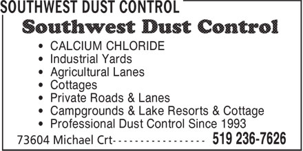 Southwest Dust Control (519-236-7626) - Display Ad - • Professional Dust Control Since 1993 • CALCIUM CHLORIDE • Industrial Yards • Agricultural Lanes • Cottages • Private Roads & Lanes • Campgrounds & Lake Resorts & Cottage • Professional Dust Control Since 1993 • CALCIUM CHLORIDE • Industrial Yards • Agricultural Lanes • Cottages • Private Roads & Lanes • Campgrounds & Lake Resorts & Cottage