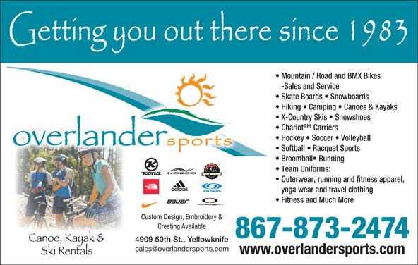 Overlander Sports (867-873-2474) - Display Ad - Hiking   Camping   Canoes & Kayaks Mountain / Road and BMX Bikes -Sales and Service Skate Boards   Snowboards X-Country Skis   Snowshoes Chariot  Carriers Hockey   Soccer   Volleyball Softball   Racquet Sports Broomball  Running Team Uniforms: Outerwear, running and fitness apparel, yoga wear and travel clothing Fitness and Much More Custom Design, Embroidery & Cresting Available 867-873-2474 4909 50th St., Yellowknife www.overlandersports.com