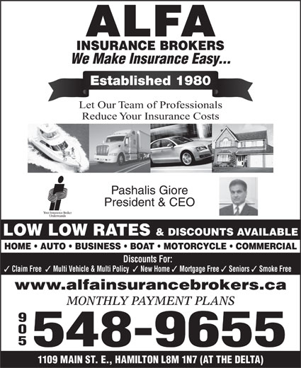 Alfa Insurance Brokers (905-548-9655) - Display Ad - Let Our Team of Professionals Reduce Your Insurance Costs Pashalis Giore President & CEO LOW LOW RATES & DISCOUNTS AVAILABLE HOME   AUTO   BUSINESS   BOAT   MOTORCYCLE   COMMERCIAL Discounts For: Claim Free Multi Vehicle & Multi Policy New Home Mortgage Free Seniors Smoke Free www.alfainsurancebrokers.ca MONTHLY PAYMENT PLANS 905 548-9655 1109 MAIN ST. E., HAMILTON L8M 1N7 (AT THE DELTA) Established 1980 We Make Insurance Easy...