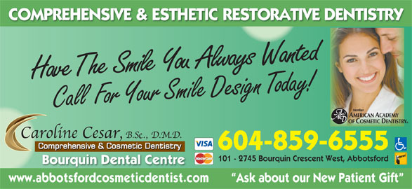Cesar Caroline Y Dr (604-859-6555) - Display Ad - 101 - 2745 Bourquin Crescent West, Abbotsford Bourquin Dental Centre www.abbotsfordcosmeticdentist.com        Ask about our New Patient Gift COMPREHENSIVE & ESTHETIC RESTORATIVE DENTISTRY milShe  Have T e You  Always  Wanted C all  For Your Smile Design Today! 604-859-6555 COMPREHENSIVE & ESTHETIC RESTORATIVE DENTISTRY milShe  Have T e You  Always  Wanted C all  For Your Smile Design Today! 604-859-6555 101 - 2745 Bourquin Crescent West, Abbotsford Bourquin Dental Centre www.abbotsfordcosmeticdentist.com        Ask about our New Patient Gift