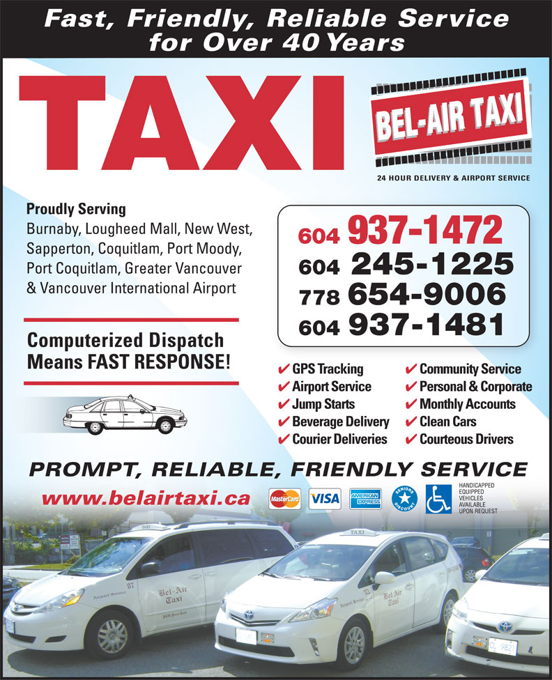 Bel-Air Taxi (604-939-4641) - Display Ad - Fast, Friendly, Reliable Service for Over 40 Years TAXI Proudly Serving Burnaby, Lougheed Mall, New West, 604 937-1472 Sapperton, Coquitlam, Port Moody, Port Coquitlam, Greater Vancouver 604 245-1225 & Vancouver International Airport 778 654-9006 604 937-1481 Computerized Dispatch Means FAST RESPONSE! Community Service GPS Tracking iS iGPST ki Personal & Corporate Airport Service Monthly Accounts Jump Starts Clean Cars Beverage Delivery Courteous Drivers Courier Deliveries PROMPT, RELIABLE, FRIENDLY SERVICEPROMPT, RELIABLE www.belairtaxi.ca