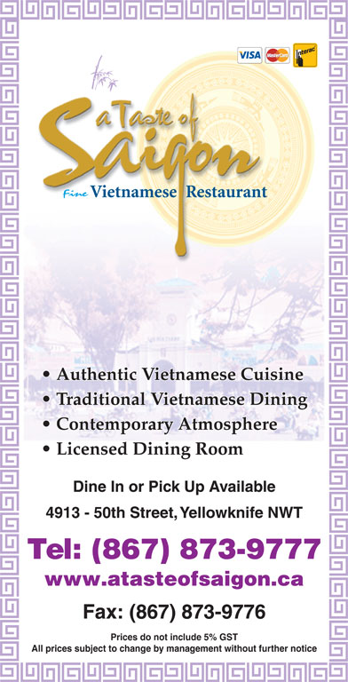 A Taste Of Saigon (867-873-9777) - Display Ad - Authentic Vietnamese Cuisine Traditional Vietnamese Dining Contemporary Atmosphere Licensed Dining Room Dine In or Pick Up Available 4913 - 50th Street, Yellowknife NWT Tel: (867) 873-9777 www.atasteofsaigon.ca Fax: (867) 873-9776 Prices do not include 5% GST All prices subject to change by management without further notice