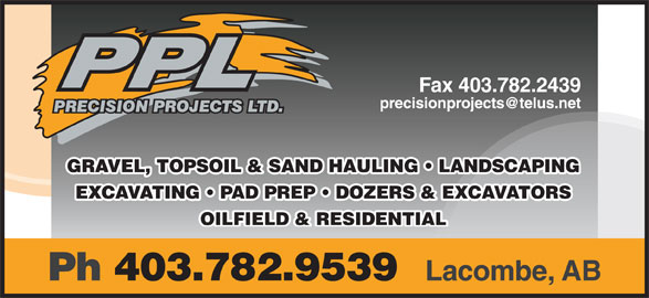 Precision Projects Ltd (403-782-9539) - Annonce illustrée======= - Fax 403.782.2439 GRAVEL, TOPSOIL & SAND HAULING   LANDSCAPING EXCAVATING   PAD PREP   DOZERS & EXCAVATORS OILFIELD & RESIDENTIAL Ph 403.782.9539 Lacombe, AB
