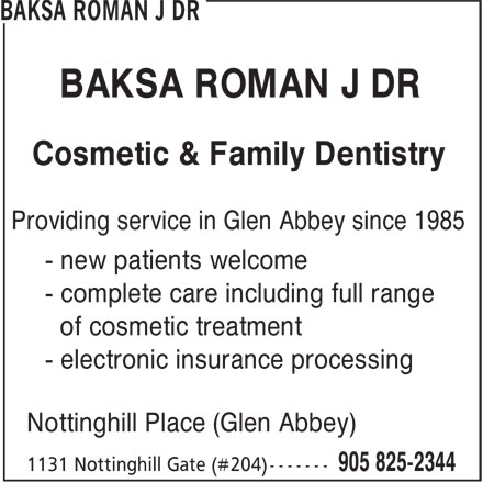 Dr. Roman J. Baksa (905-825-2344) - Display Ad - of cosmetic treatment - electronic insurance processing Nottinghill Place (Glen Abbey) - complete care including full range BAKSA ROMAN J DR Cosmetic & Family Dentistry Providing service in Glen Abbey since 1985 - new patients welcome