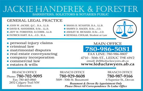 Jackie Handerek & Forester (780-986-5081) - Display Ad - Jackie Handerek & Forester SHANA B. SCHAFER, B.A., LL.B.JOHN W. JACKIE, Q.C., B.A., LL.B. SHAWN D. HAGEN, B.Sc., J.D.DAVID K. HANDEREK, B.Sc., LL.B. ASHLEY M. RICKARD, B.Sc., J.D.JEFF M. FORESTER, B.COMM., LL.B. KENDALL CHOLAK, Student-at-LawPATRICK HART, B.A., J.D., M.A. MAIN OFFICE 780-986-5081 FAX LINE: 780-986-8807 4710 - 50th ST., LEDUC T9E 6W2 www.leduclawyers.ab.ca BRANCH OFFICE BRANCH OFFICE Phone: 780-702-9095 780-929-8608 780-987-9166 Fax: 780-465-0860 5009 - 50th St. Beaumont 6 Superior St., Devon 2852 Calgary Trail NW Beaumont & Devon By Appointment Only Edmonton Please Direct All Correspondence To Leduc Office
