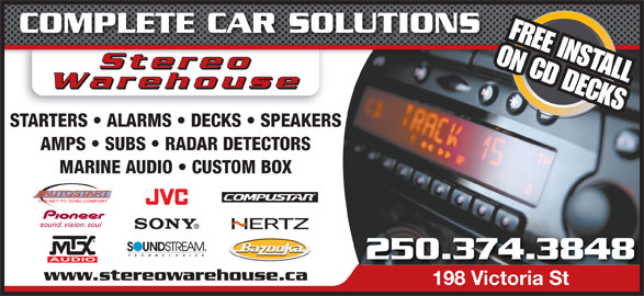 Stereo Warehouse (250-374-3848) - Display Ad - COMPLETE CAR SOLUTIONS FREE INSTALL ON CD DECKS StereoStereo StereooStere Warehouse AMPS   SUBS   RADAR DETECTORS MARINE AUDIO   CUSTOM BOX 250.374.3848 www.stereowarehouse.ca 198 Victoria St198 Victoria St STARTERS   ALARMS   DECKS   SPEAKERS